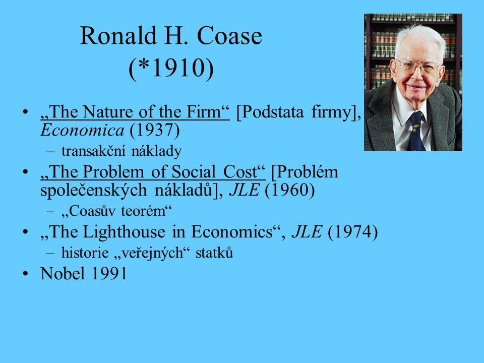 "Ronald H. Coase (*1910) ""The Nature of the Firm [Podstata firmy], Economica (1937) transakční náklady."